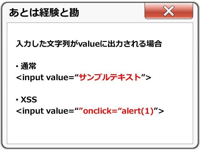 """入力した文字列がvalueに出力される場合 • 通常 <input value=""""サンプルテキスト""""> • XSS <input value=""""""""onclick=""""alert(1)""""> あとは経験と勘"""