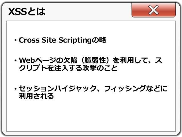 • Cross Site Scriptingの略 • Webページの欠陥(脆弱性)を利用して、ス クリプトを注入する攻撃のこと • セッションハイジャック、フィッシングなどに 利用される XSSとは