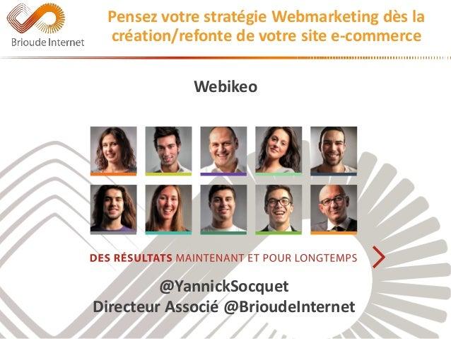Webikeo  @YannickSocquet  Directeur Associé @BrioudeInternet  Pensez votre stratégie Webmarketing dès la  création/refonte...