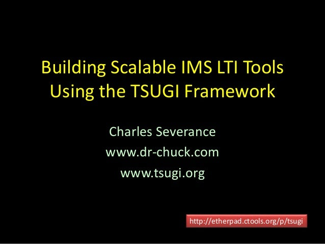 Building Scalable IMS LTI Tools  Using the TSUGI Framework  Charles Severance  www.dr-chuck.com  www.tsugi.org  http://eth...