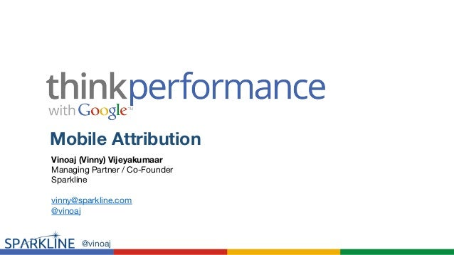 Mobile Attribution  Vinoaj (Vinny) Vijeyakumaar  Managing Partner / Co-Founder  Sparkline  vinny@sparkline.com  @vinoaj  @...