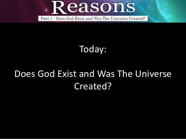 3 reasons for gods existence The existence of the universecan be made comprehensible if we suppose that it is brought about by god advertisement 4) something had to have designed the universe.