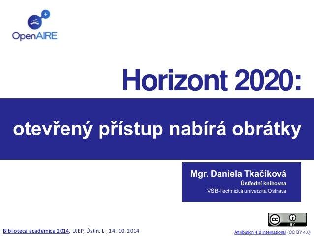 Horizont 2020:  otevřený přístup nabírá obrátky  Mgr. Daniela Tkačíková  Ústřední knihovna  VŠB-Technická univerzita Ostra...