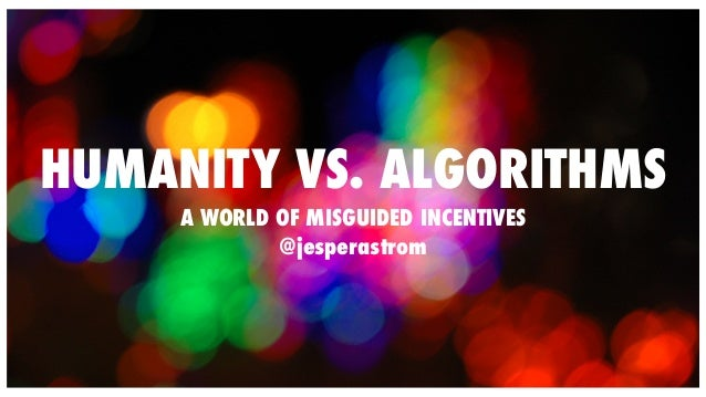 HUMANITY VS. ALGORITHMS  A WORLD OF MISGUIDED INCENTIVES  @jesperastrom