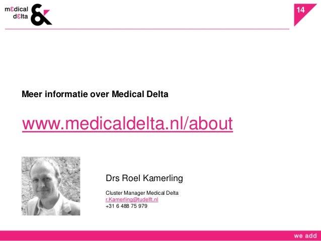14  Meer informatie over Medical Delta  www.medicaldelta.nl/about  Drs Roel Kamerling  Cluster Manager Medical Delta  r.Ka...