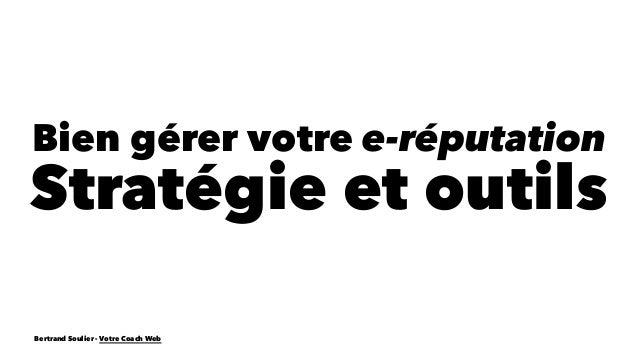 Bien gérer votre e-réputation  Stratégie et outils  Bertrand Soulier - Votre Coach Web