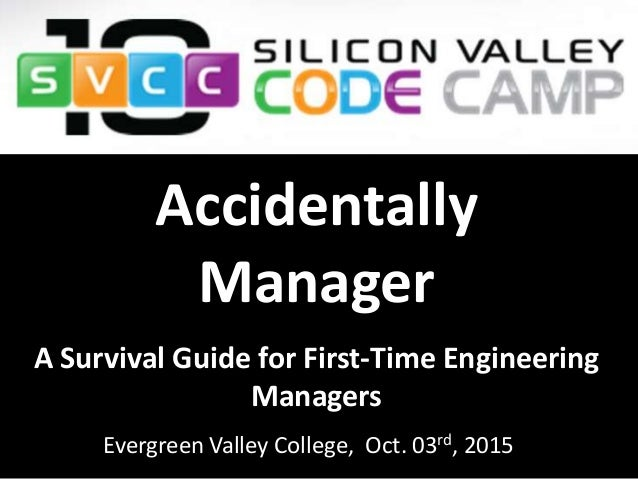 Accidentally Manager Evergreen Valley College, Oct. 03rd, 2015 A Survival Guide for First-Time Engineering Managers