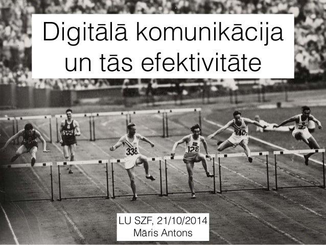 Digitālā komunikācija  un tās efektivitāte  LU SZF, 21/10/2014  Māris Antons