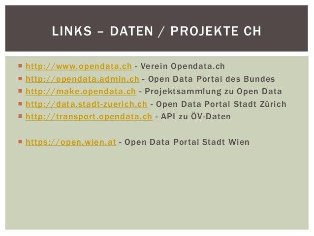 LINKS – DATEN / PROJEKTE CH   http://www.opendata.ch - Verein Opendata.ch   http://opendata.admin.ch - Open Data Por tal...