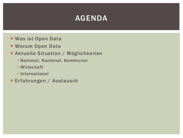 AGENDA   Was ist Open Data   Warum Open Data   Aktuelle Situation / Mögl ichkeiten   National, Kantonal, Kommunal   W...