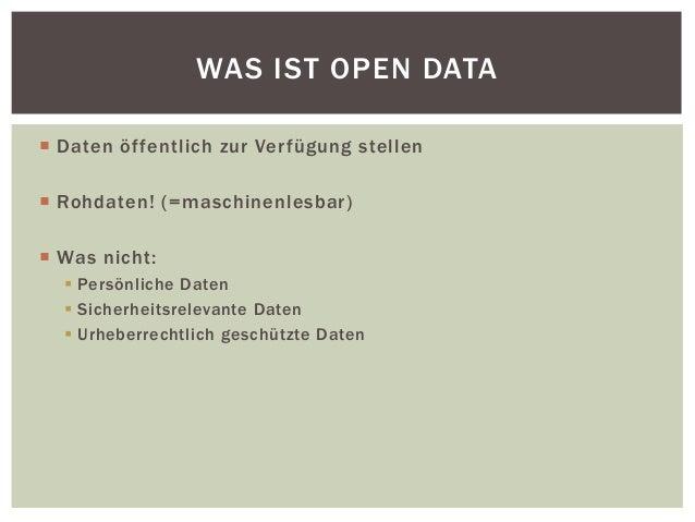 WAS IST OPEN DATA   Daten öf fentlich zur Ver fügung stel len   Rohdaten! (=maschinenlesbar)   Was nicht:   Persönlich...