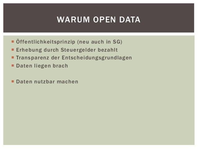 WARUM OPEN DATA   Öf fentlichkeitsprinzip (neu auch in SG)   Erhebung durch Steuergelder bezahlt   Transparenz der Ents...