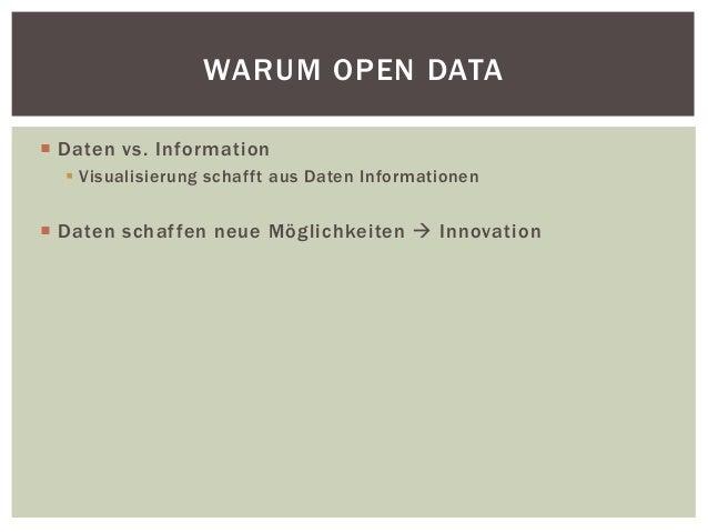 WARUM OPEN DATA   Daten vs. Information   Visualisierung schafft aus Daten Informationen   Daten schaf fen neue Mögl ic...