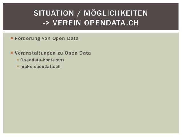 SITUATION / MÖGLICHKEITEN  -> VEREIN OPENDATA.CH   Förderung von Open Data   Veranstaltungen zu Open Data   Opendata-Ko...
