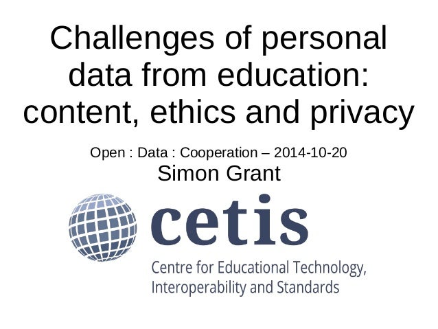 Challenges of personal  data from education:  content, ethics and privacy  Open : Data : Cooperation – 2014-10-20  Simon G...