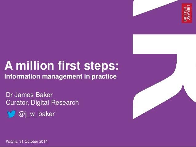 A million first steps:  Information management in practice  Dr James Baker  Curator, Digital Research  @j_w_baker  #cityli...