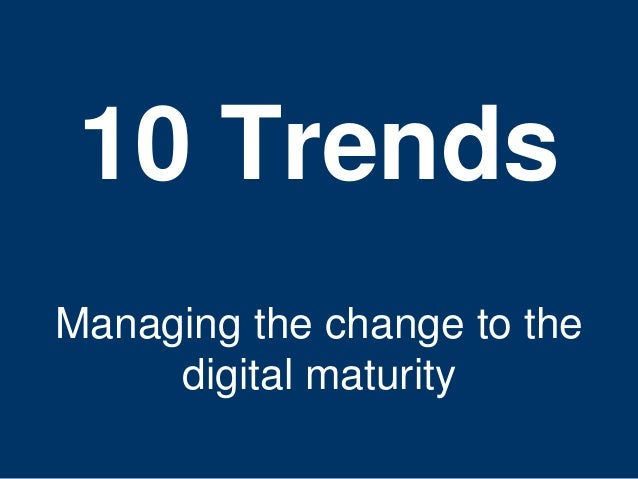 10 Trends  Managing the change to the  15  digital maturity