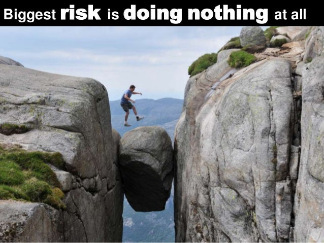 Biggest risk is doing nothing at all  35