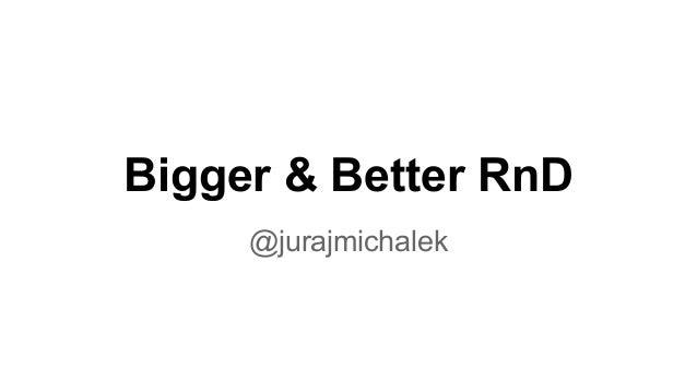 Bigger & Better RnD  @jurajmichalek