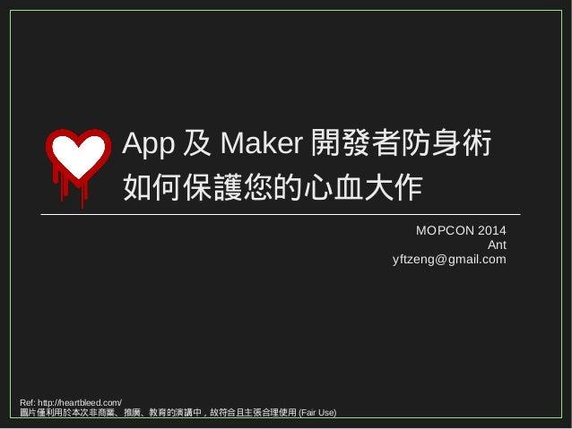 App及Maker開發者防身術  如何保護您的心血大作  MOPCON 2014  Ant  yftzeng@gmail.com  Ref: http://heartbleed.com/  圖片僅利用於本次非商業、推廣、教育的演講中,故符合且主...