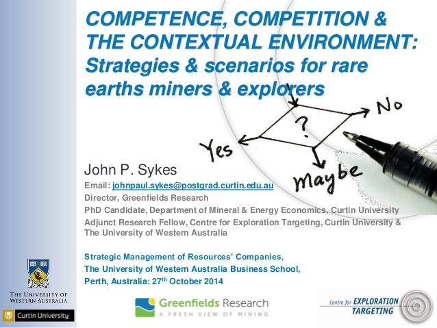 COMPETENCE, COMPETITION & THE CONTEXTUAL ENVIRONMENT: Strategies & scenarios for rare earths miners & explorers John P. Sy...