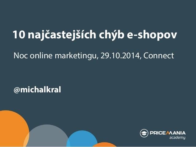 10 najčastejších chýb e-shopov  Noc online marketingu, 29.10.2014, Connect  @michalkral