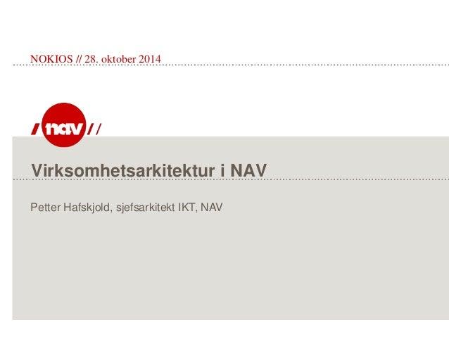 Virksomhetsarkitektur i NAV NOKIOS // 28. oktober 2014 Petter Hafskjold, sjefsarkitekt IKT, NAV