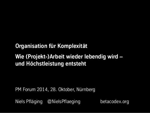 Organisation für Komplexität  Wie (Projekt-)Arbeit wieder lebendig wird –  und Höchstleistung entsteht  PM Forum 2014, 28....