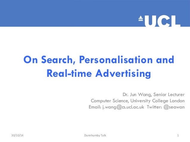 On Search, Personalisation and  Real-time Advertising  Dr. Jun Wang, Senior Lecturer  Computer Science, University College...