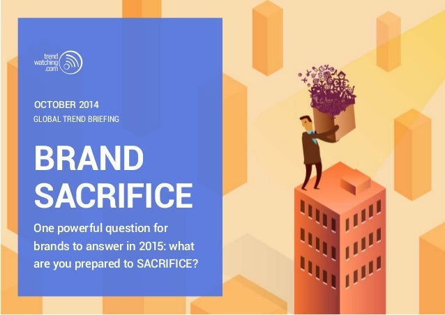 OCTOBER 2014  GLOBAL TREND BRIEFING  BRAND  SACRIFICE  One powerful question for  brands to answer in 2015: what  are you ...