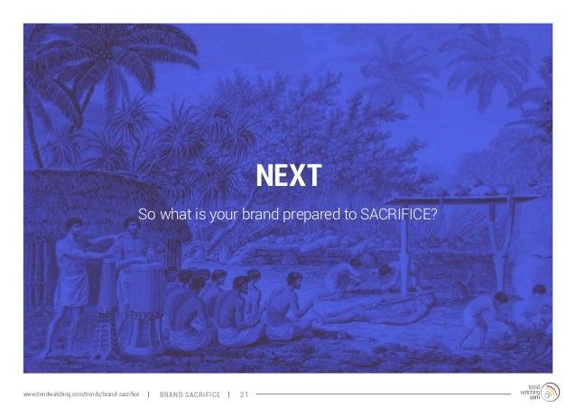 NEXT  So what is your brand prepared to SACRIFICE?  www.trendwatching.com/trends/brand-sacrifice BRAND SACRIFICE 21