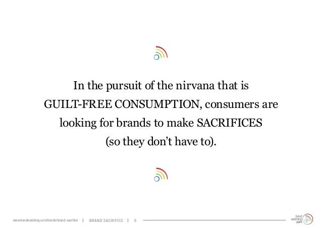 In the pursuit of the nirvana that is  GUILT-FREE CONSUMPTION, consumers are  looking for brands to make SACRIFICES  (so t...