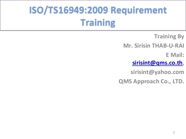 ISO/TS16949:2009	   Requirement	    Training	   	    Training	   By	   	    Mr.	   Sirisin	   THAB-­‐U-­‐RAI	    E	   Mail...