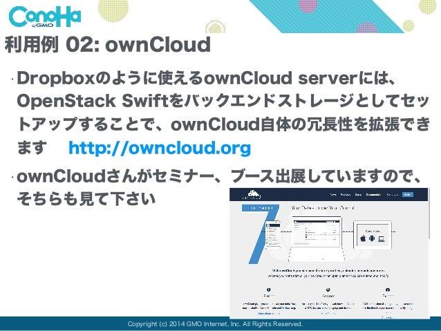 利用例 02: ownCloud  •Dropboxのように使えるownCloud serverには、  OpenStack Swiftをバックエンドストレージとしてセッ  トアップすることで、ownCloud自体の冗長性を拡張でき  ます h...