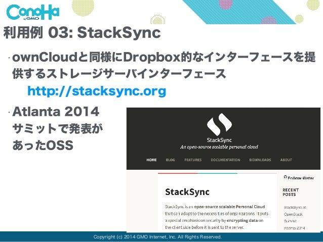 利用例 03: StackSync  •ownCloudと同様にDropbox的なインターフェースを提  供するストレージサーバインターフェース  http://stacksync.org  •Atlanta 2014  サミットで発表が  あ...