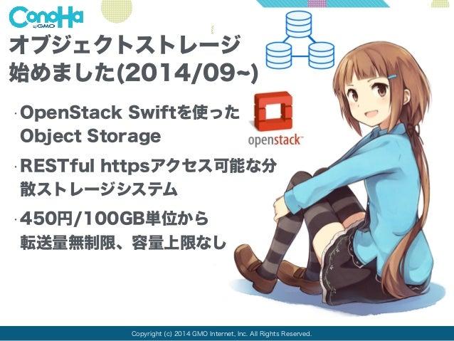 オブジェクトストレージ  始めました(2014/09~)  •OpenStack Swiftを使った  Object Storage  •RESTful httpsアクセス可能な分  散ストレージシステム  •450円/100GB単位から  転...