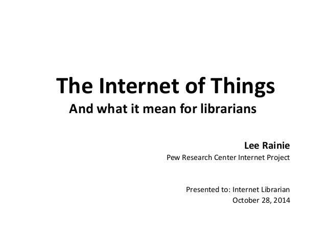 The Internet of Things And what it mean for librarians  Lee Rainie  Pew Research Center Internet Project  Presented to: In...