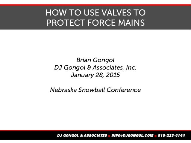 HOW TO USE VALVES TO PROTECT FORCE MAINS Brian Gongol DJ Gongol & Associates, Inc. January 28, 2015 Nebraska Snowball Conf...