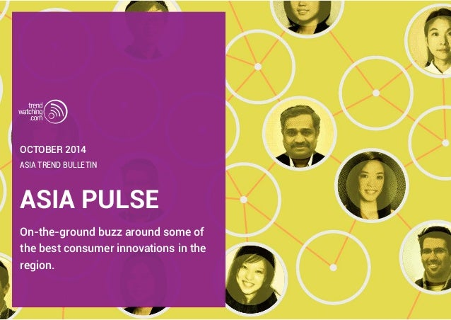OCTOBER 2014  ASIA TREND BULLETIN  ASIA PULSE  On-the-ground buzz around some of  the best consumer innovations in the  re...
