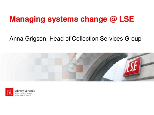 Managing systems change @ LSE  Anna Grigson, Head of Collection Services Group