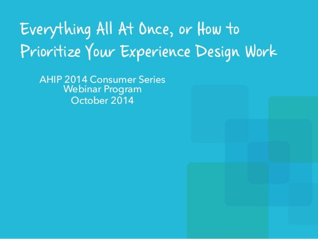 Everything All At Once, or How to  Prioritize Your Experience Design Work  AHIP 2014 Consumer Series  Webinar Program  Oct...