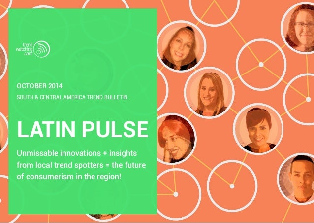 october 2014  SOUTH & CENTRAL AMERICA TREND BULLETIN  LATIN PULSE  Unmissable innovations + insights  from local trend spo...
