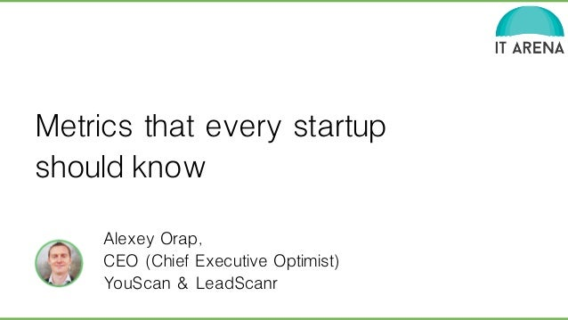 Metrics that every startup  should know  Alexey Orap,  CEO (Chief Executive Optimist)  YouScan & LeadScanr