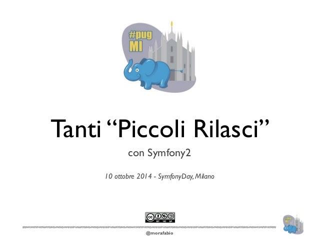 "Tanti ""Piccoli Rilasci""  con Symfony2  !  10 ottobre 2014 - SymfonyDay, Milano  @morafabio"
