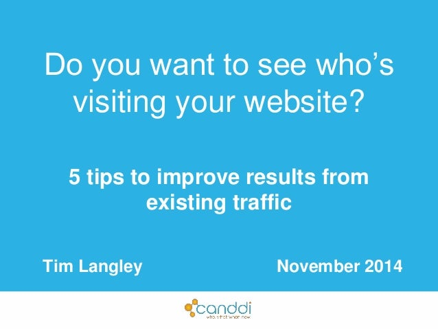 Do you want to see who's  visiting your website?  5 tips to improve results from  existing traffic  Tim Langley November 2...