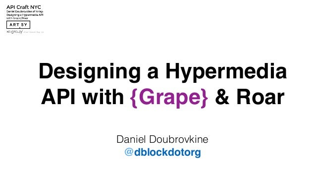 Designing a Hypermedia  API with {Grape} & Roar  Daniel Doubrovkine  @dblockdotorg