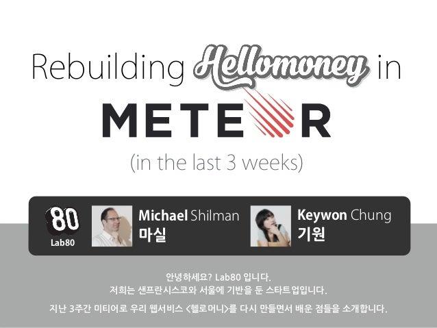 Rebuilding HelloMoney in  (in the last 3 weeks)  Michael Shilman Keywon Chung  마실 기원  안녕하세요?