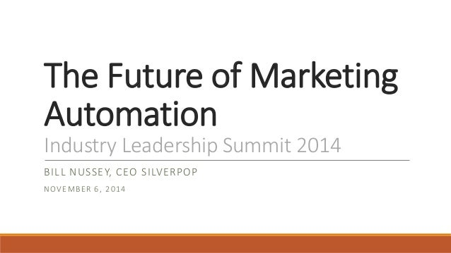 The Future of Marketing  Automation  Industry Leadership Summit 2014  BILL NUSSEY, CEO SILVERPOP  NOVEMBER 6, 2014