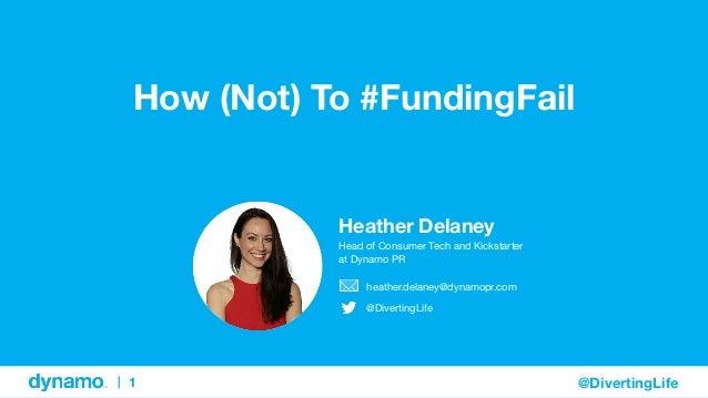 |  1  @DivertingLife  How (Not) To #FundingFail  Heather Delaney  Head of Consumer Tech and Kickstarter  at Dynamo PR  hea...