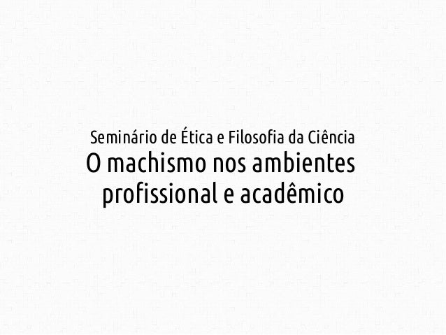 Seminário de Ética e Filosofia da Ciência  O machismo nos ambientes  profissional e acadêmico
